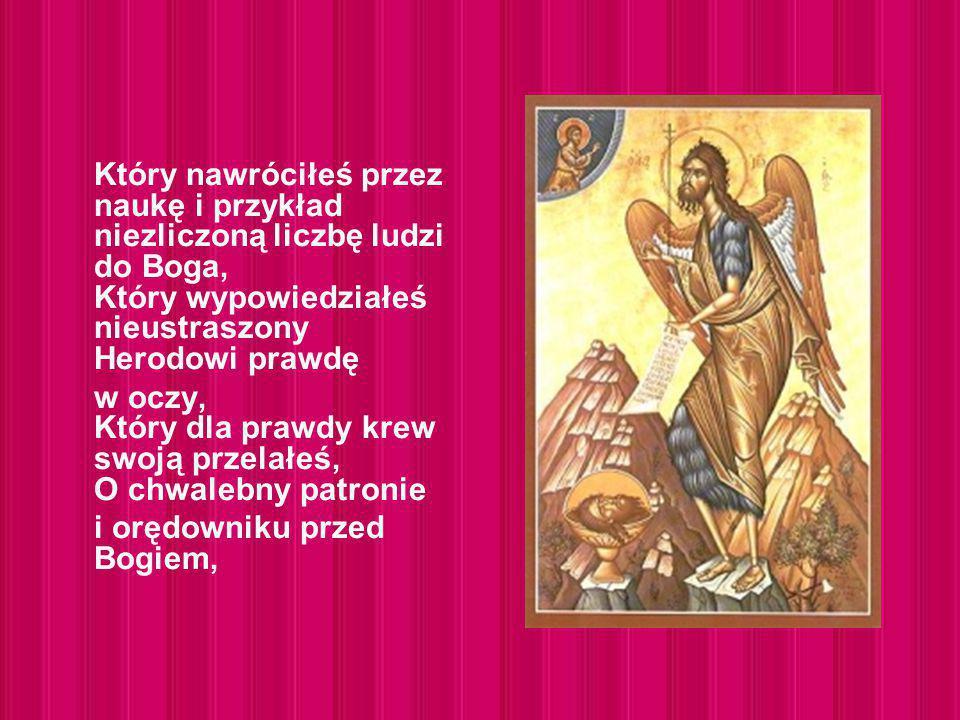 Który nawróciłeś przez naukę i przykład niezliczoną liczbę ludzi do Boga, Który wypowiedziałeś nieustraszony Herodowi prawdę w oczy, Który dla prawdy krew swoją przelałeś, O chwalebny patronie i orędowniku przed Bogiem,