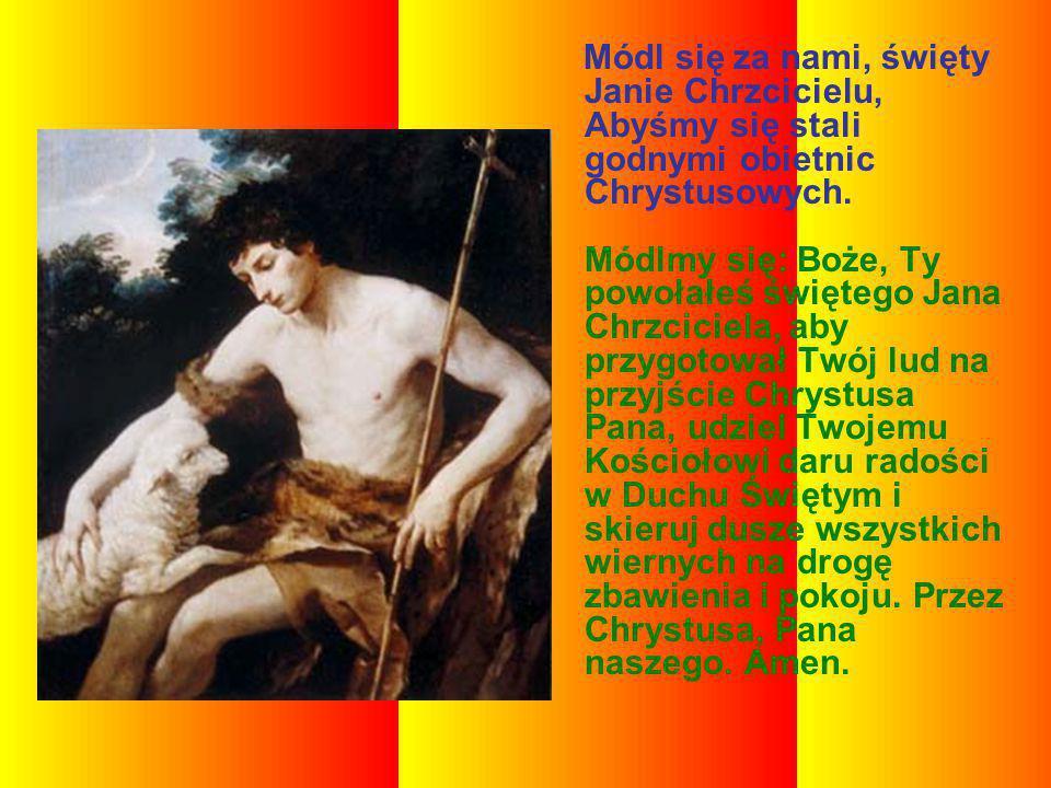 Módl się za nami, święty Janie Chrzcicielu, Abyśmy się stali godnymi obietnic Chrystusowych. Módlmy się: Boże, Ty powołałeś świętego Jana Chrzciciela,