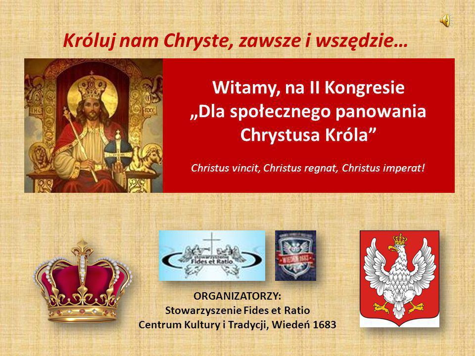 """Króluj nam Chryste, zawsze i wszędzie… ORGANIZATORZY: Stowarzyszenie Fides et Ratio Centrum Kultury i Tradycji, Wiedeń 1683 Witamy, na II Kongresie """"D"""