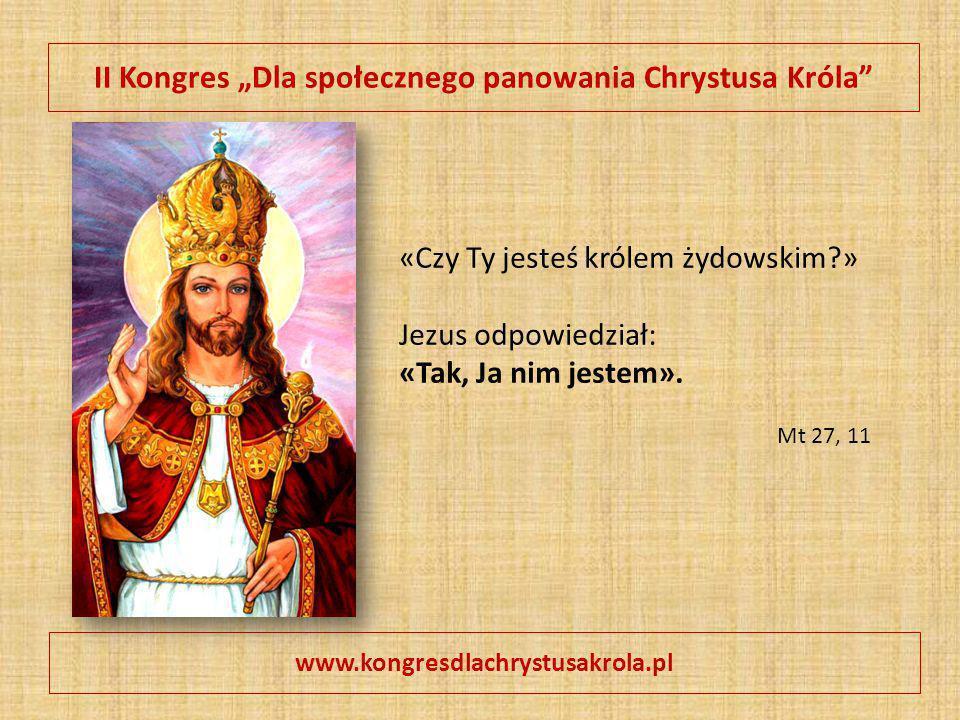 """II Kongres """"Dla społecznego panowania Chrystusa Króla"""" www.kongresdlachrystusakrola.pl «Czy Ty jesteś królem żydowskim?» Jezus odpowiedział: «Tak, Ja"""
