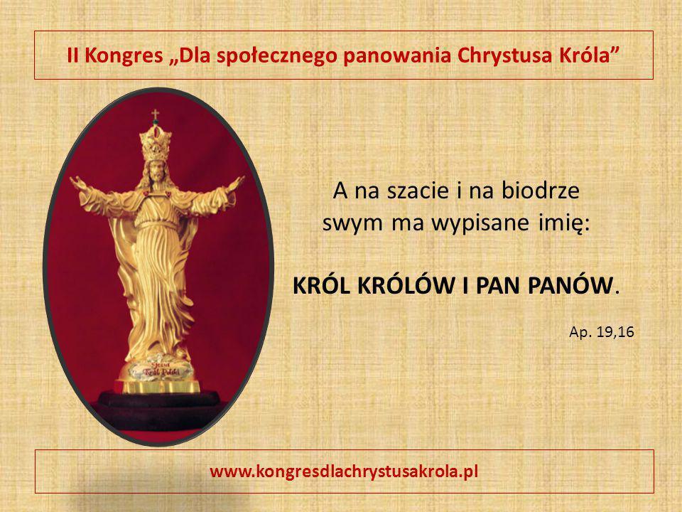 """II Kongres """"Dla społecznego panowania Chrystusa Króla"""" www.kongresdlachrystusakrola.pl A na szacie i na biodrze swym ma wypisane imię: KRÓL KRÓLÓW I P"""