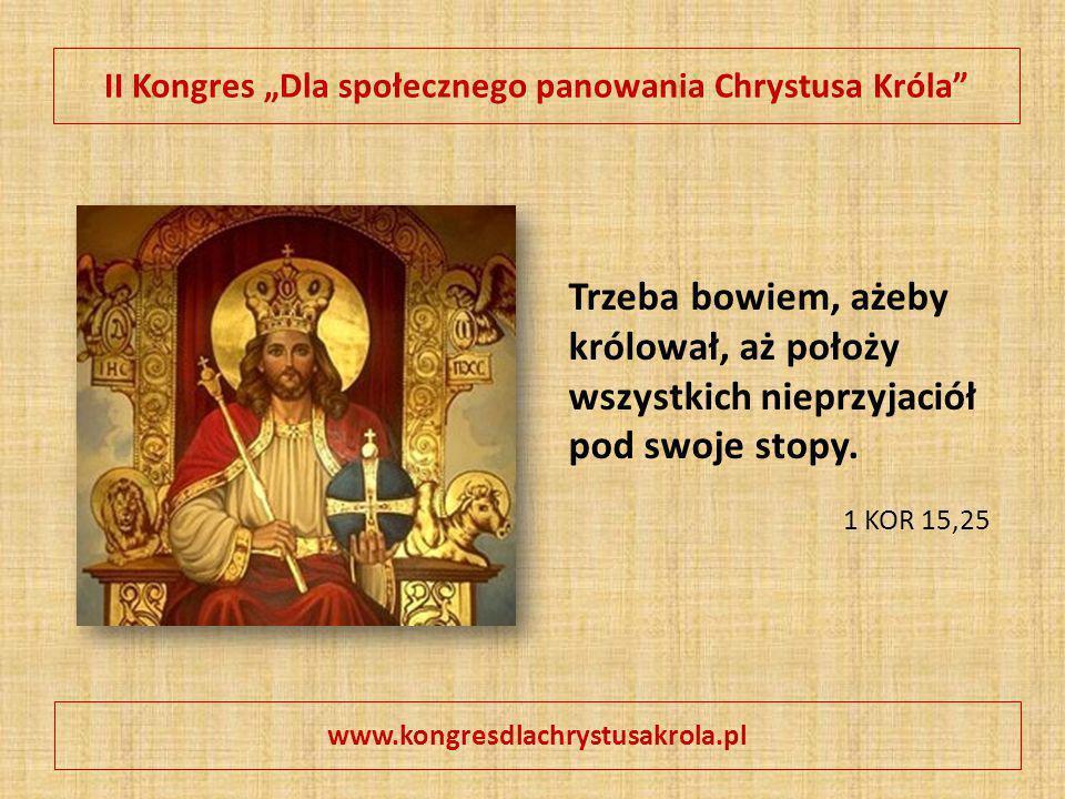 """II Kongres """"Dla społecznego panowania Chrystusa Króla"""" www.kongresdlachrystusakrola.pl Trzeba bowiem, ażeby królował, aż położy wszystkich nieprzyjaci"""