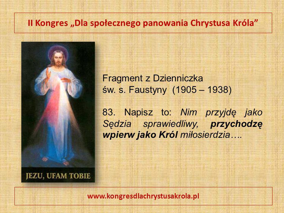 """II Kongres """"Dla społecznego panowania Chrystusa Króla"""" www.kongresdlachrystusakrola.pl Fragment z Dzienniczka św. s. Faustyny (1905 – 1938) 83. Napisz"""
