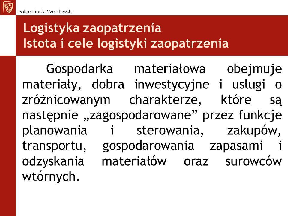 Logistyka zaopatrzenia Istota i cele logistyki zaopatrzenia Gospodarka materiałowa obejmuje materiały, dobra inwestycyjne i usługi o zróżnicowanym cha