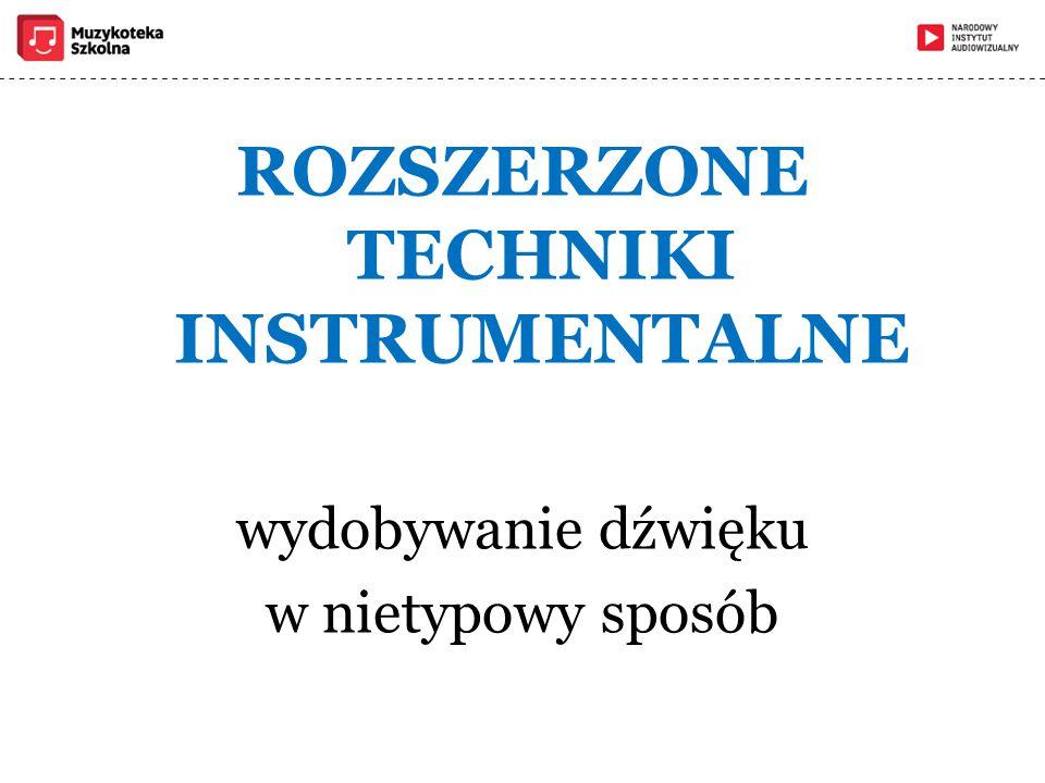 ROZSZERZONE TECHNIKI INSTRUMENTALNE wydobywanie dźwięku w nietypowy sposób