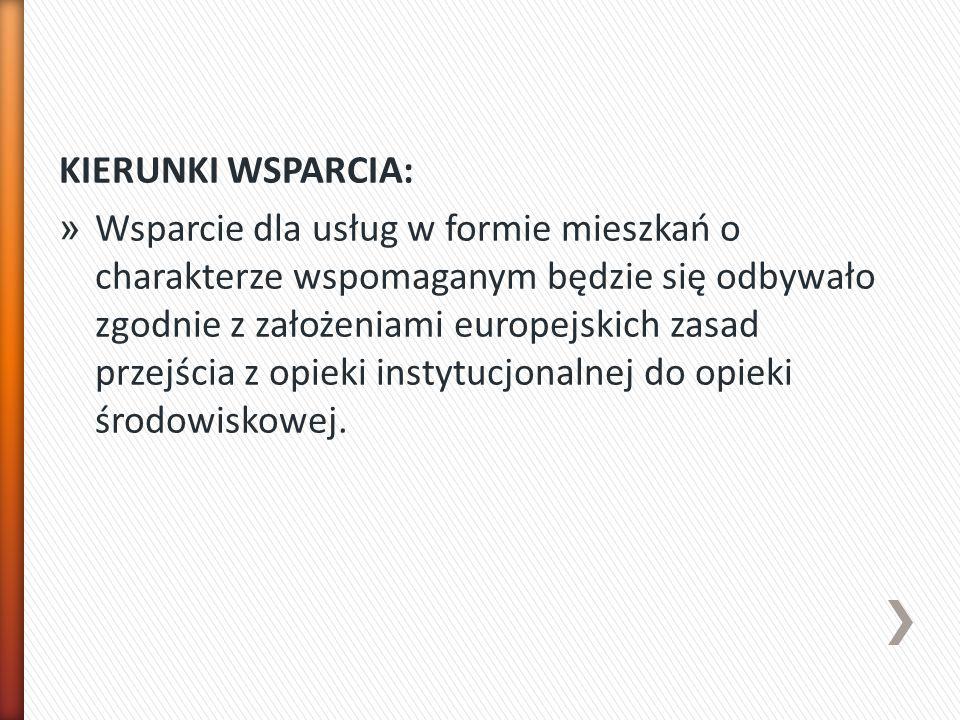KIERUNKI WSPARCIA: » Wsparcie dla usług w formie mieszkań o charakterze wspomaganym będzie się odbywało zgodnie z założeniami europejskich zasad przejścia z opieki instytucjonalnej do opieki środowiskowej.