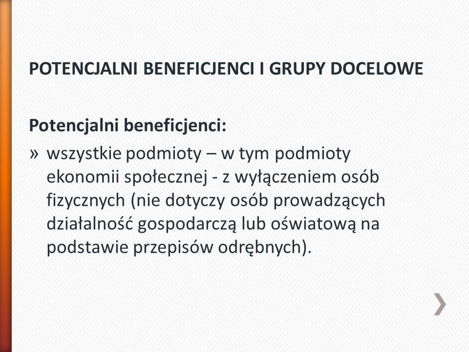 POTENCJALNI BENEFICJENCI I GRUPY DOCELOWE Potencjalni beneficjenci: » wszystkie podmioty – w tym podmioty ekonomii społecznej - z wyłączeniem osób fizycznych (nie dotyczy osób prowadzących działalność gospodarczą lub oświatową na podstawie przepisów odrębnych).