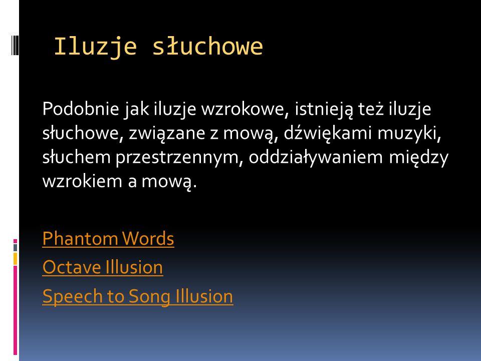 Iluzje słuchowe Podobnie jak iluzje wzrokowe, istnieją też iluzje słuchowe, związane z mową, dźwiękami muzyki, słuchem przestrzennym, oddziaływaniem m