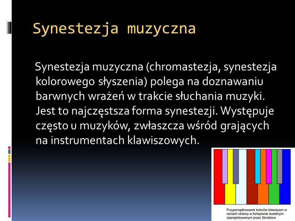 Synestezja muzyczna Synestezja muzyczna (chromastezja, synestezja kolorowego słyszenia) polega na doznawaniu barwnych wrażeń w trakcie słuchania muzyk