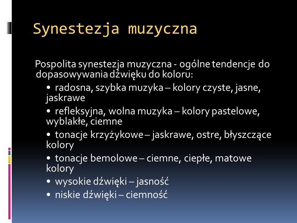 Synestezja muzyczna Pospolita synestezja muzyczna - ogólne tendencje do dopasowywania dźwięku do koloru: radosna, szybka muzyka – kolory czyste, jasne