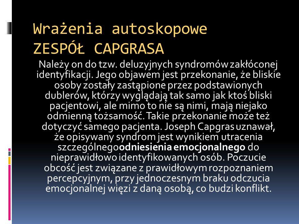 Wrażenia autoskopowe ZESPÓŁ CAPGRASA Należy on do tzw. deluzyjnych syndromów zakłóconej identyfikacji. Jego objawem jest przekonanie, że bliskie osoby