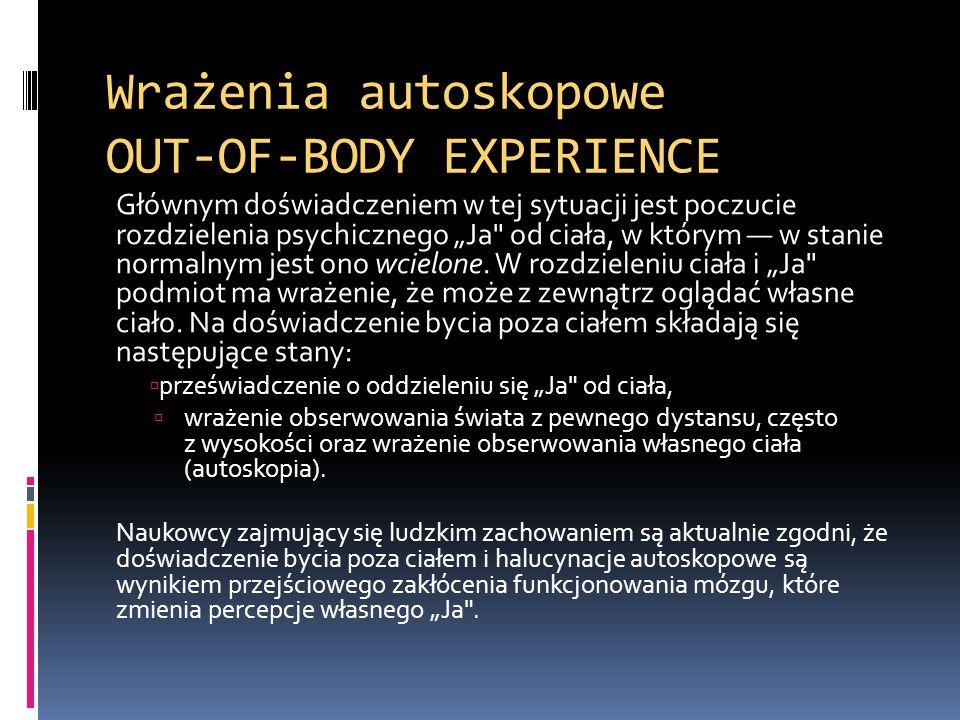 """Wrażenia autoskopowe OUT-OF-BODY EXPERIENCE Głównym doświadczeniem w tej sytuacji jest poczucie rozdzielenia psychicznego """"Ja"""