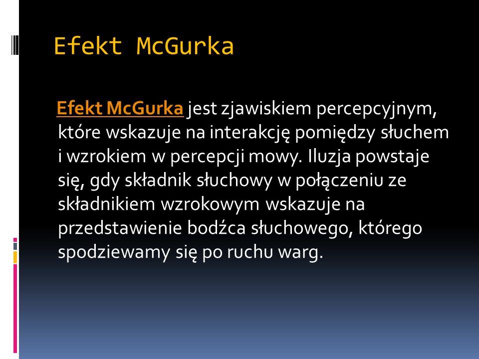 Efekt McGurka Efekt McGurka jest zjawiskiem percepcyjnym, które wskazuje na interakcję pomiędzy słuchem i wzrokiem w percepcji mowy. Iluzja powstaje s
