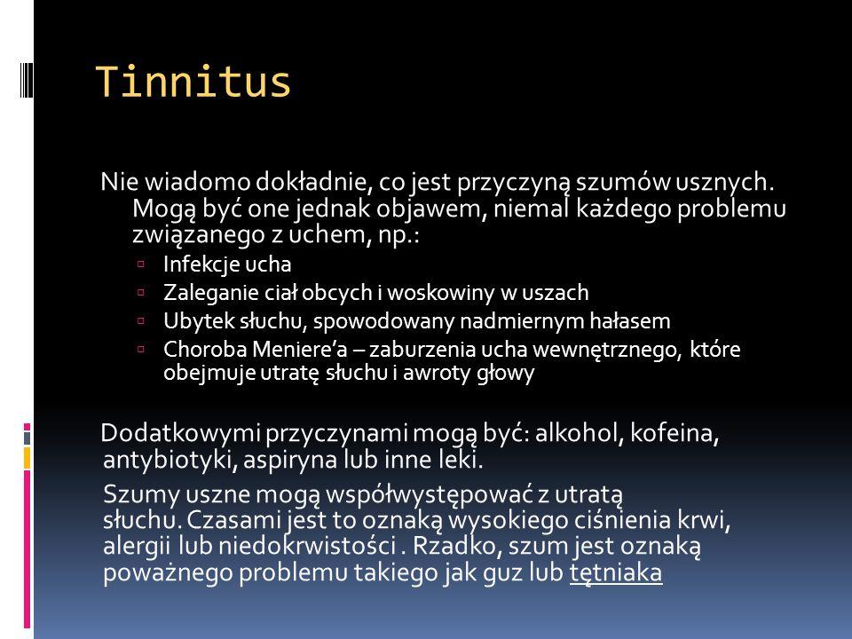 Tinnitus Nie wiadomo dokładnie, co jest przyczyną szumów usznych. Mogą być one jednak objawem, niemal każdego problemu związanego z uchem, np.:  Infe