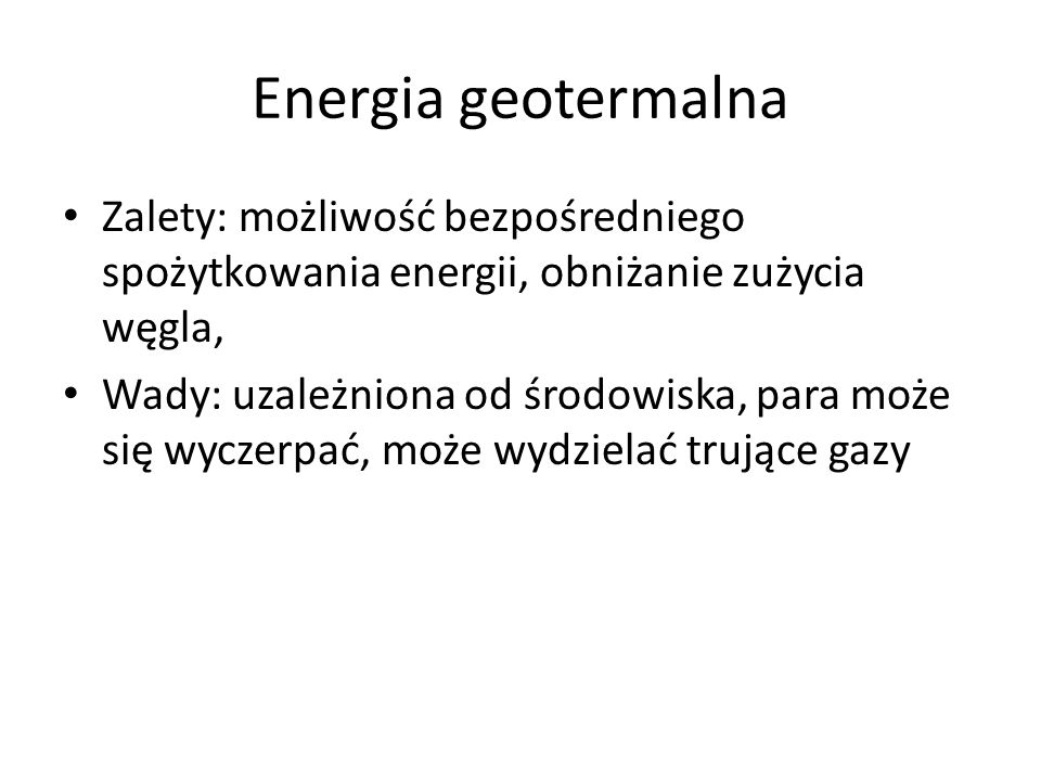 Energia geotermalna Zalety: możliwość bezpośredniego spożytkowania energii, obniżanie zużycia węgla, Wady: uzależniona od środowiska, para może się wyczerpać, może wydzielać trujące gazy