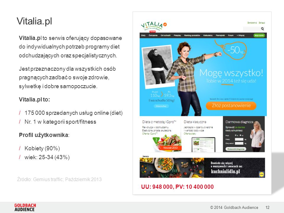 © 2014 Goldbach Audience12 Źródło: Gemius traffic; Październik 2013 Vitalia.pl Vitalia.pl to serwis oferujący dopasowane do indywidualnych potrzeb programy diet odchudzających oraz specjalistycznych.