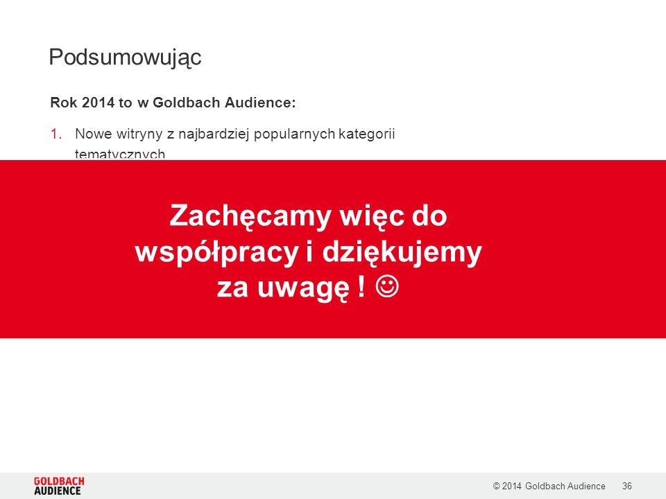 © 2014 Goldbach Audience36 Podsumowując Rok 2014 to w Goldbach Audience: 1.Nowe witryny z najbardziej popularnych kategorii tematycznych 2.Utrzymanie