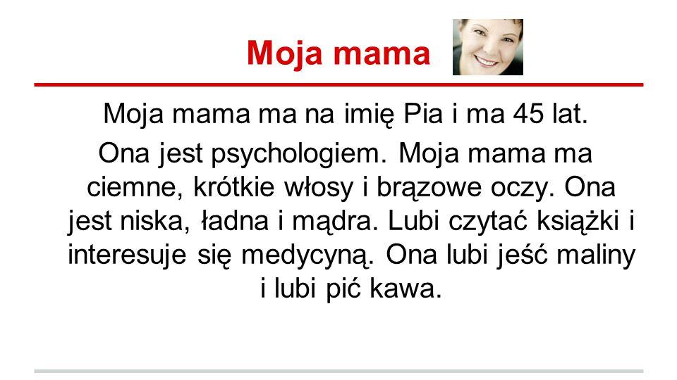 Moja mama Moja mama ma na imię Pia i ma 45 lat.Ona jest psychologiem.