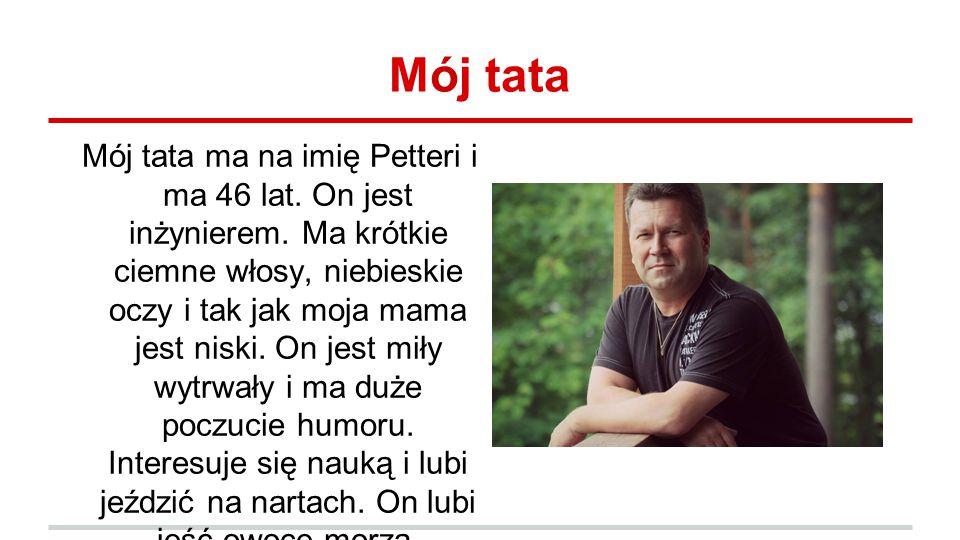 Mój tata Mój tata ma na imię Petteri i ma 46 lat.On jest inżynierem.