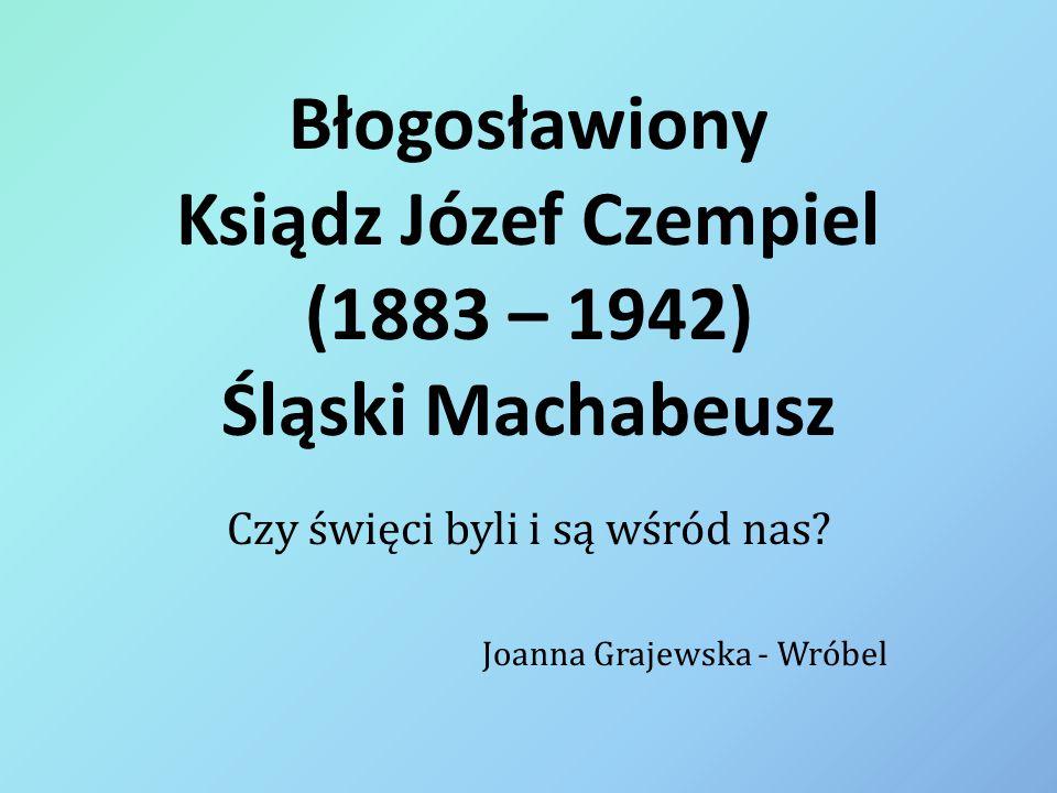 Błogosławiony Ksiądz Józef Czempiel (1883 – 1942) Śląski Machabeusz Czy święci byli i są wśród nas? Joanna Grajewska - Wróbel