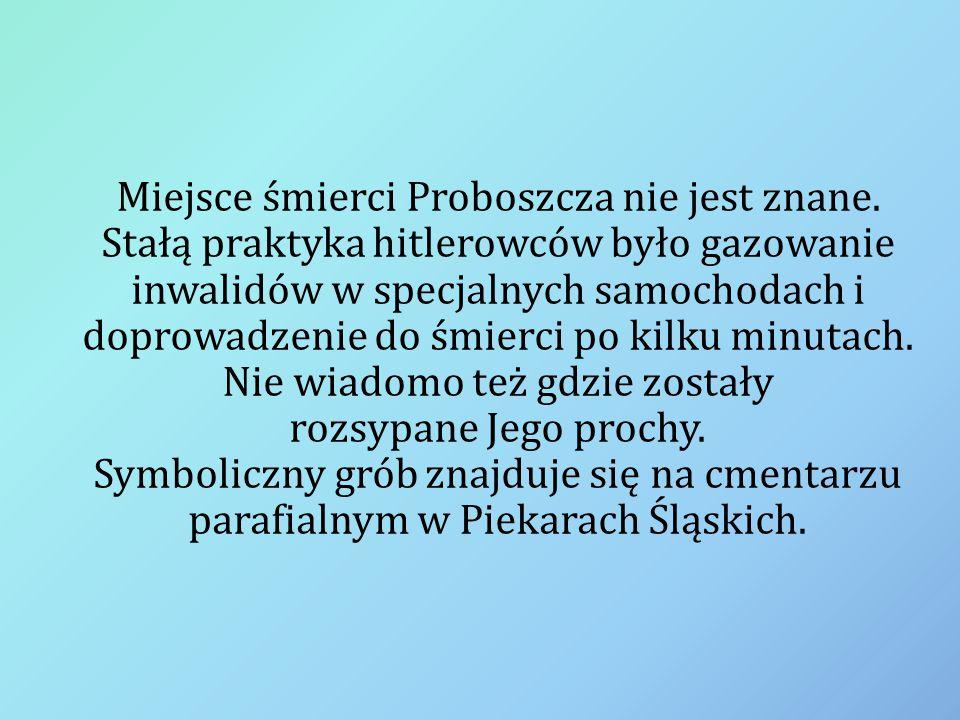 Miejsce śmierci Proboszcza nie jest znane. Stałą praktyka hitlerowców było gazowanie inwalidów w specjalnych samochodach i doprowadzenie do śmierci po