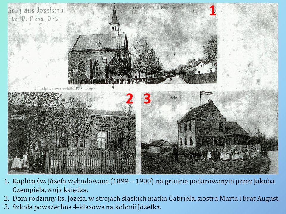 1 32 1.Kaplica św. Józefa wybudowana (1899 – 1900) na gruncie podarowanym przez Jakuba Czempiela, wuja księdza. 2.Dom rodzinny ks. Józefa, w strojach