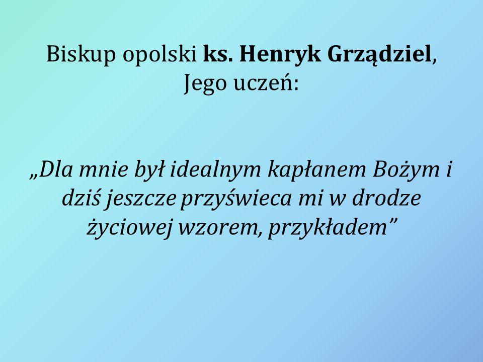 """Biskup opolski ks. Henryk Grządziel, Jego uczeń: """"Dla mnie był idealnym kapłanem Bożym i dziś jeszcze przyświeca mi w drodze życiowej wzorem, przykład"""