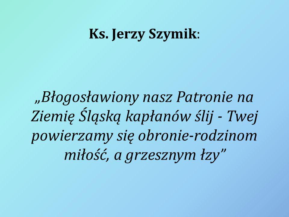 """Ks. Jerzy Szymik: """"Błogosławiony nasz Patronie na Ziemię Śląską kapłanów ślij - Twej powierzamy się obronie-rodzinom miłość, a grzesznym łzy"""""""