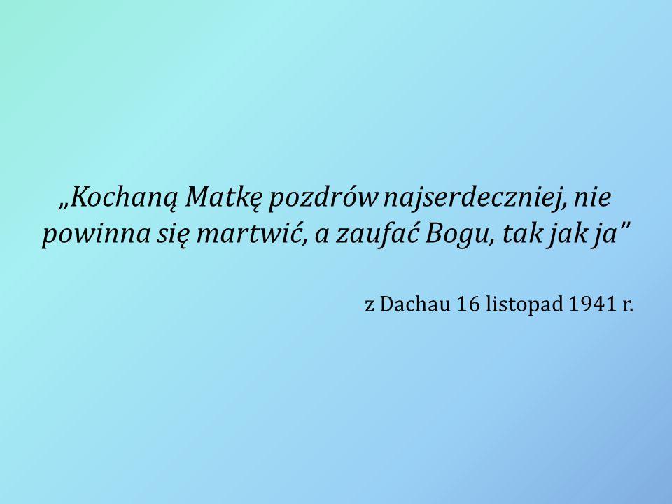 """""""Kochaną Matkę pozdrów najserdeczniej, nie powinna się martwić, a zaufać Bogu, tak jak ja"""" z Dachau 16 listopad 1941 r."""