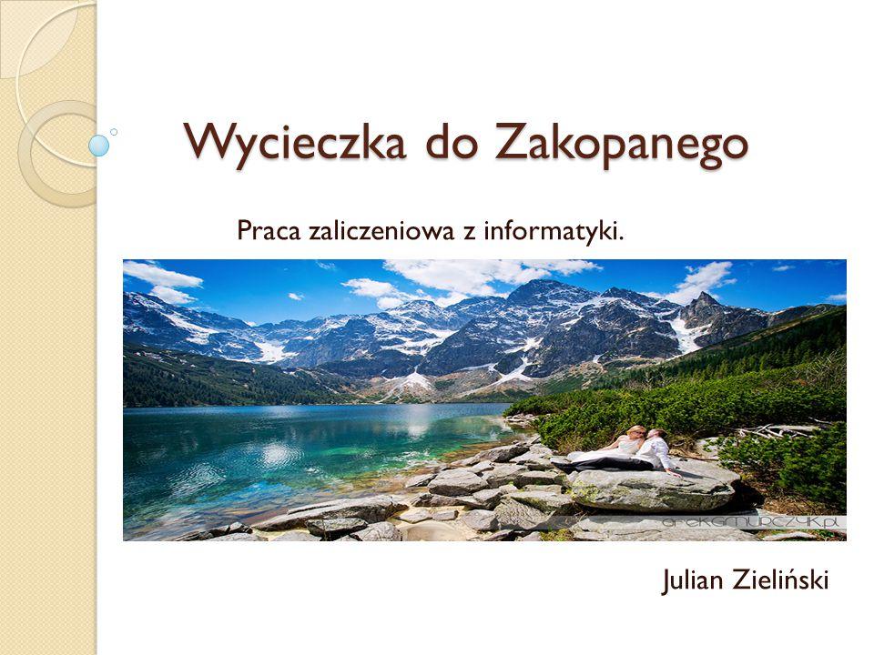 Wycieczka do Zakopanego Wycieczka do Zakopanego Praca zaliczeniowa z informatyki. Julian Zieliński