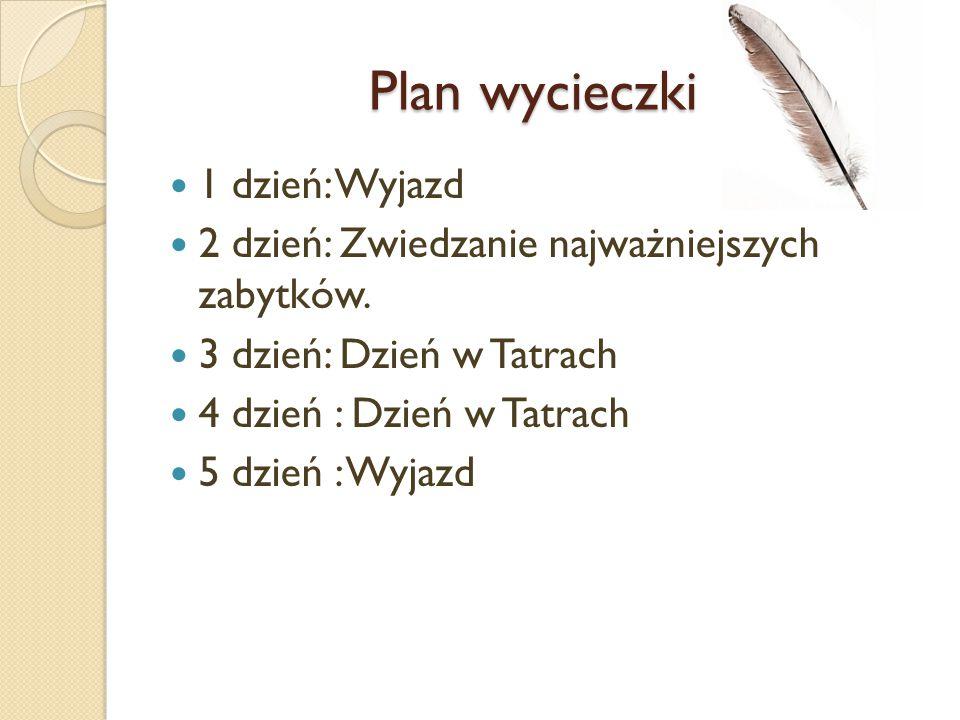 Plan wycieczki Plan wycieczki 1 dzień: Wyjazd 2 dzień: Zwiedzanie najważniejszych zabytków. 3 dzień: Dzień w Tatrach 4 dzień : Dzień w Tatrach 5 dzień