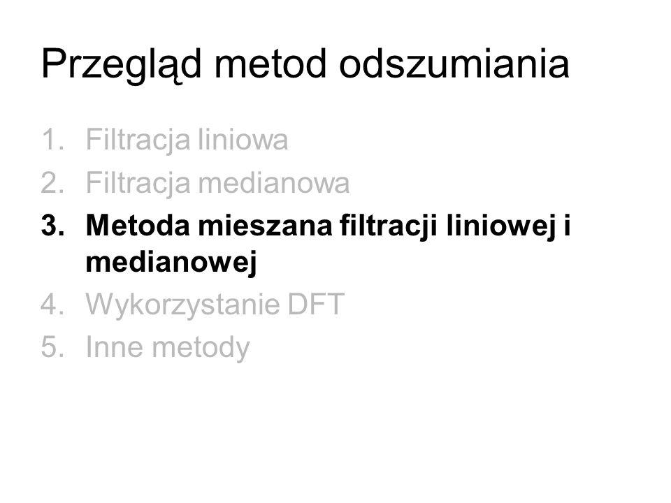 Przegląd metod odszumiania 1.Filtracja liniowa 2.Filtracja medianowa 3.Metoda mieszana filtracji liniowej i medianowej 4.Wykorzystanie DFT 5.Inne meto