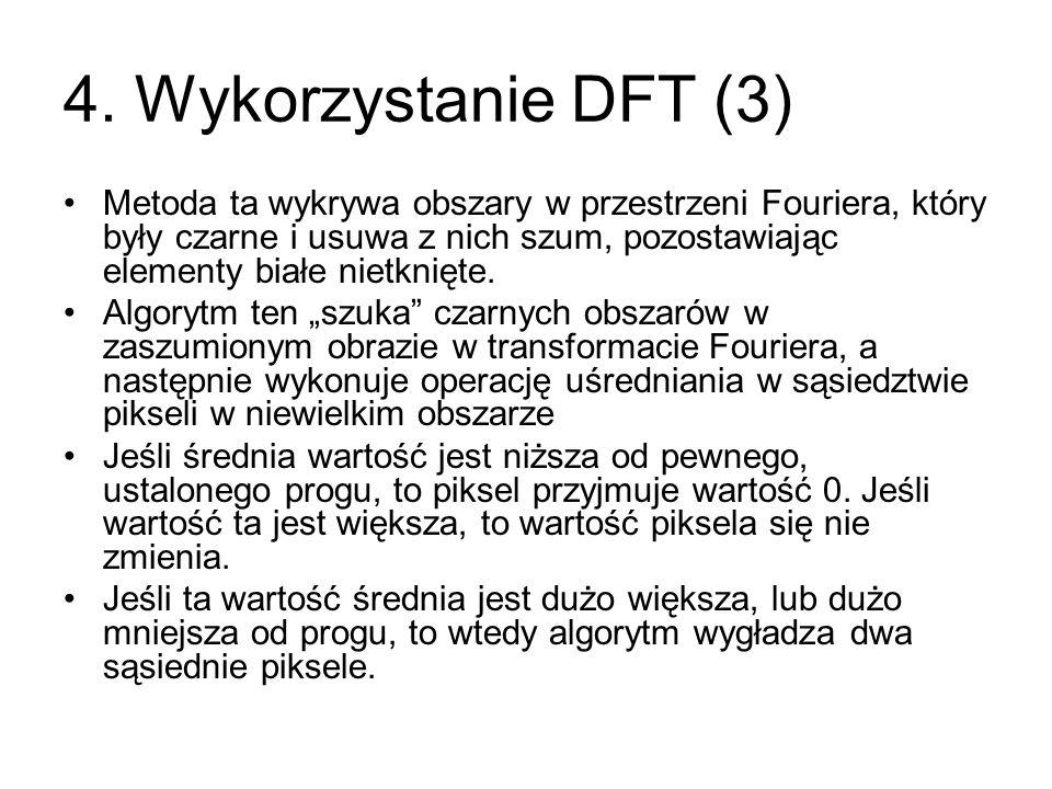 4. Wykorzystanie DFT (3) Metoda ta wykrywa obszary w przestrzeni Fouriera, który były czarne i usuwa z nich szum, pozostawiając elementy białe nietkni