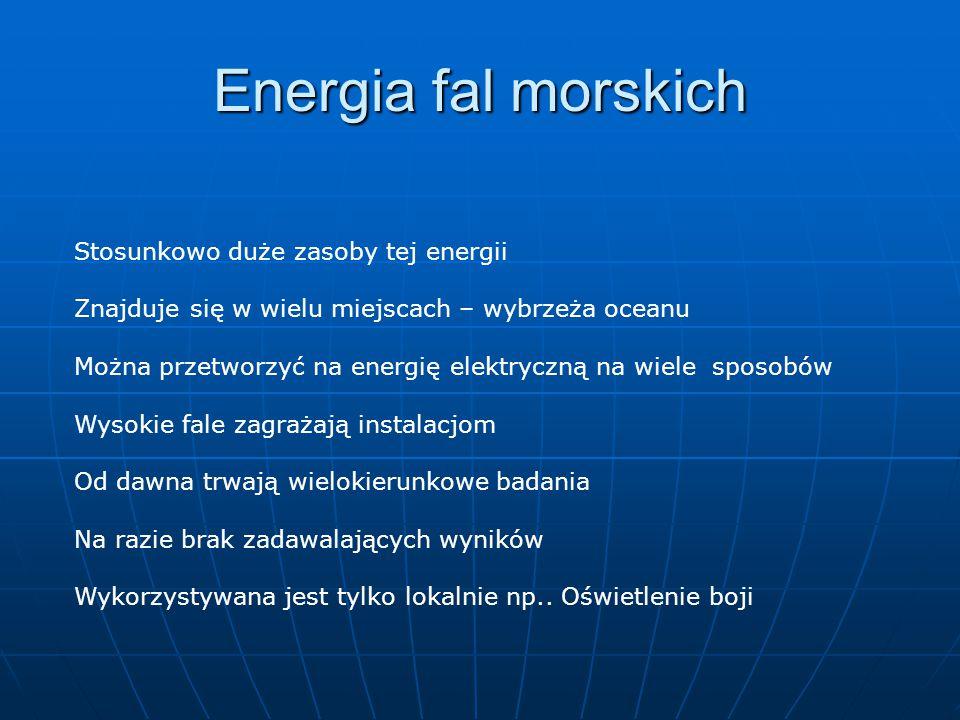 Energia fal morskich Stosunkowo duże zasoby tej energii Znajduje się w wielu miejscach – wybrzeża oceanu Można przetworzyć na energię elektryczną na wiele sposobów Wysokie fale zagrażają instalacjom Od dawna trwają wielokierunkowe badania Na razie brak zadawalających wyników Wykorzystywana jest tylko lokalnie np..