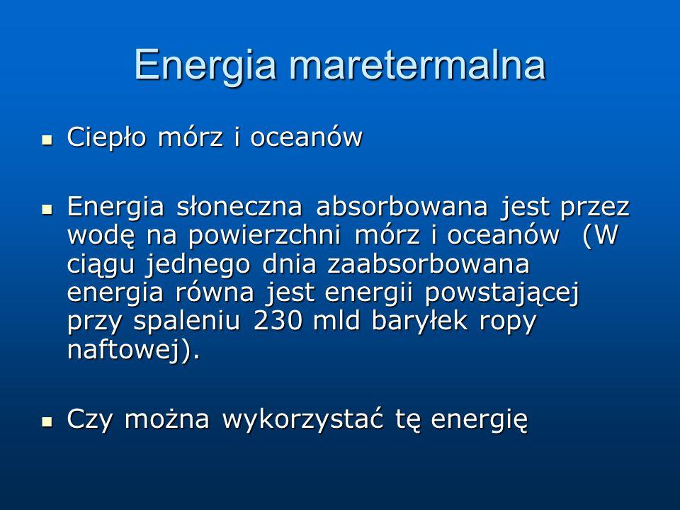 Energia maretermalna Ciepło mórz i oceanów Ciepło mórz i oceanów Energia słoneczna absorbowana jest przez wodę na powierzchni mórz i oceanów (W ciągu jednego dnia zaabsorbowana energia równa jest energii powstającej przy spaleniu 230 mld baryłek ropy naftowej).