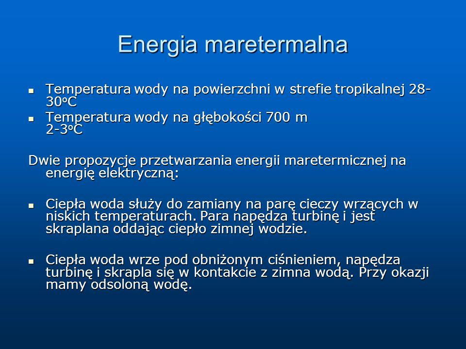 Energia maretermalna Temperatura wody na powierzchni w strefie tropikalnej 28- 30 o C Temperatura wody na powierzchni w strefie tropikalnej 28- 30 o C Temperatura wody na głębokości 700 m 2-3 o C Temperatura wody na głębokości 700 m 2-3 o C Dwie propozycje przetwarzania energii maretermicznej na energię elektryczną: Ciepła woda służy do zamiany na parę cieczy wrzących w niskich temperaturach.