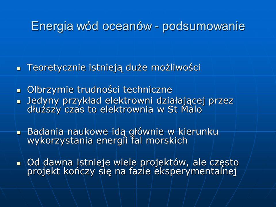 Energia wód oceanów - podsumowanie Teoretycznie istnieją duże możliwości Teoretycznie istnieją duże możliwości Olbrzymie trudności techniczne Olbrzymie trudności techniczne Jedyny przykład elektrowni działającej przez dłuższy czas to elektrownia w St Malo Jedyny przykład elektrowni działającej przez dłuższy czas to elektrownia w St Malo Badania naukowe idą głównie w kierunku wykorzystania energii fal morskich Badania naukowe idą głównie w kierunku wykorzystania energii fal morskich Od dawna istnieje wiele projektów, ale często projekt kończy się na fazie eksperymentalnej Od dawna istnieje wiele projektów, ale często projekt kończy się na fazie eksperymentalnej