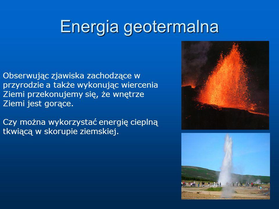 Energia geotermalna Obserwując zjawiska zachodzące w przyrodzie a także wykonując wiercenia Ziemi przekonujemy się, że wnętrze Ziemi jest gorące. Czy