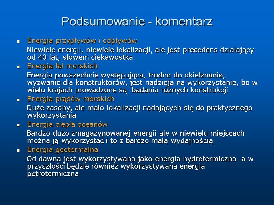 Podsumowanie - komentarz Energia przypływów i odpływów Energia przypływów i odpływów Niewiele energii, niewiele lokalizacji, ale jest precedens działający od 40 lat, słowem ciekawostka Niewiele energii, niewiele lokalizacji, ale jest precedens działający od 40 lat, słowem ciekawostka Energia fal morskich Energia fal morskich Energia powszechnie występująca, trudna do okiełznania, wyzwanie dla konstruktorów, jest nadzieja na wykorzystanie, bo w wielu krajach prowadzone są badania różnych konstrukcji Energia powszechnie występująca, trudna do okiełznania, wyzwanie dla konstruktorów, jest nadzieja na wykorzystanie, bo w wielu krajach prowadzone są badania różnych konstrukcji Energia prądów morskich Energia prądów morskich Duże zasoby, ale mało lokalizacji nadających się do praktycznego wykorzystania Duże zasoby, ale mało lokalizacji nadających się do praktycznego wykorzystania Energia ciepła oceanów Energia ciepła oceanów Bardzo dużo zmagazynowanej energii ale w niewielu miejscach można ją wykorzystać i to z bardzo małą wydajnością Bardzo dużo zmagazynowanej energii ale w niewielu miejscach można ją wykorzystać i to z bardzo małą wydajnością Energia geotermalna Energia geotermalna Od dawna jest wykorzystywana jako energia hydrotermiczna a w przyszłości będzie również wykorzystywana energia petrotermiczna Od dawna jest wykorzystywana jako energia hydrotermiczna a w przyszłości będzie również wykorzystywana energia petrotermiczna