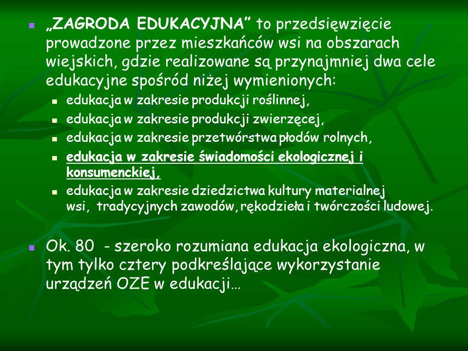 """""""ZAGRODA EDUKACYJNA to przedsięwzięcie prowadzone przez mieszkańców wsi na obszarach wiejskich, gdzie realizowane są przynajmniej dwa cele edukacyjne spośród niżej wymienionych: edukacja w zakresie produkcji roślinnej, edukacja w zakresie produkcji zwierzęcej, edukacja w zakresie przetwórstwa płodów rolnych, edukacja w zakresie świadomości ekologicznej i konsumenckiej, edukacja w zakresie dziedzictwa kultury materialnej wsi, tradycyjnych zawodów, rękodzieła i twórczości ludowej."""