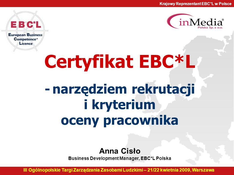 Krajowy Reprezentant EBC*L w Polsce Certyfikat EBC*L - narzędziem rekrutacji i kryterium oceny pracownika Anna Cisło Business Development Manager, EBC