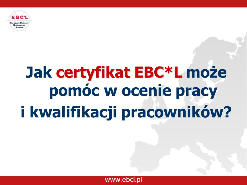 www.ebcl.pl certyfikat EBC*L Jak certyfikat EBC*L może pomóc w ocenie pracy i kwalifikacji pracowników?