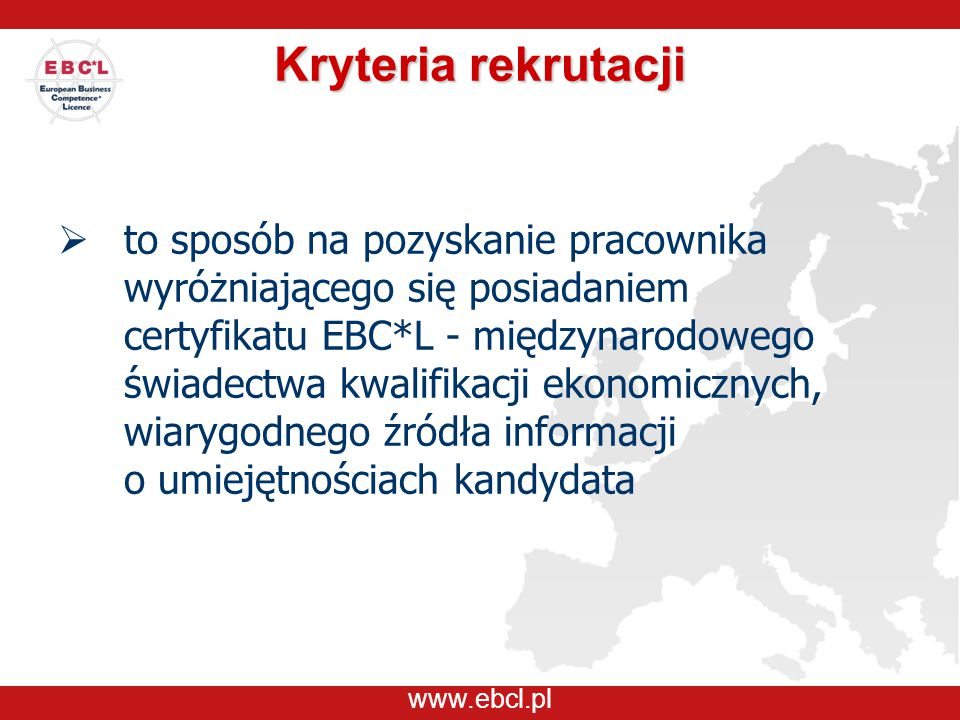 www.ebcl.pl Kryteria rekrutacji  to sposób na pozyskanie pracownika wyróżniającego się posiadaniem certyfikatu EBC*L - międzynarodowego świadectwa kw