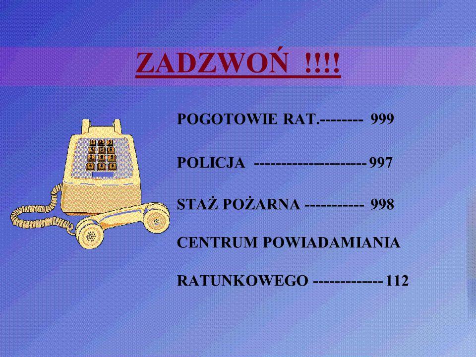 ZADZWOŃ !!!! POGOTOWIE RAT.-------- 999 POLICJA --------------------- 997 STAŻ POŻARNA ----------- 998 CENTRUM POWIADAMIANIA RATUNKOWEGO -------------