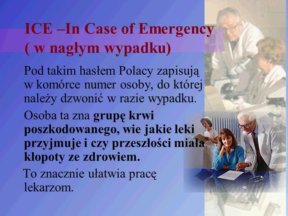 ICE –In Case of Emergency ( w nagłym wypadku) Pod takim hasłem Polacy zapisują w komórce numer osoby, do której należy dzwonić w razie wypadku. Osoba