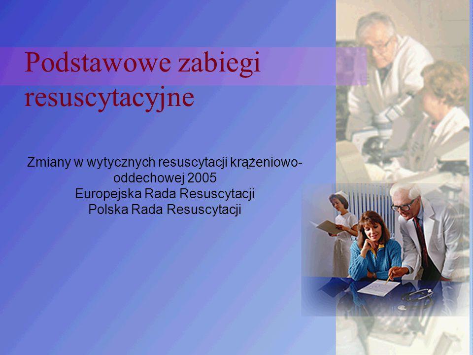 Podstawowe zabiegi resuscytacyjne Zmiany w wytycznych resuscytacji krążeniowo- oddechowej 2005 Europejska Rada Resuscytacji Polska Rada Resuscytacji