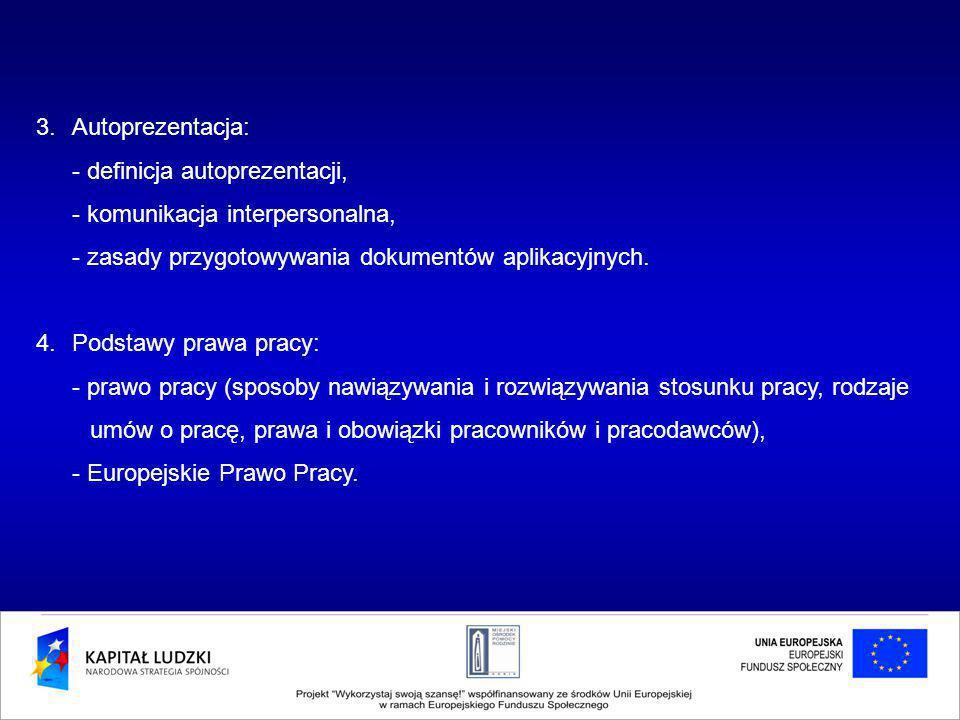 3.Autoprezentacja: - definicja autoprezentacji, - komunikacja interpersonalna, - zasady przygotowywania dokumentów aplikacyjnych. 4.Podstawy prawa pra