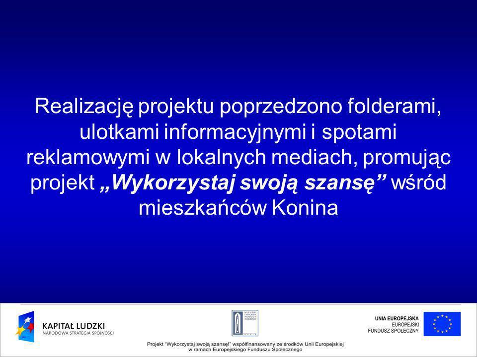 """Realizację projektu poprzedzono folderami, ulotkami informacyjnymi i spotami reklamowymi w lokalnych mediach, promując projekt """"Wykorzystaj swoją szansę wśród mieszkańców Konina"""
