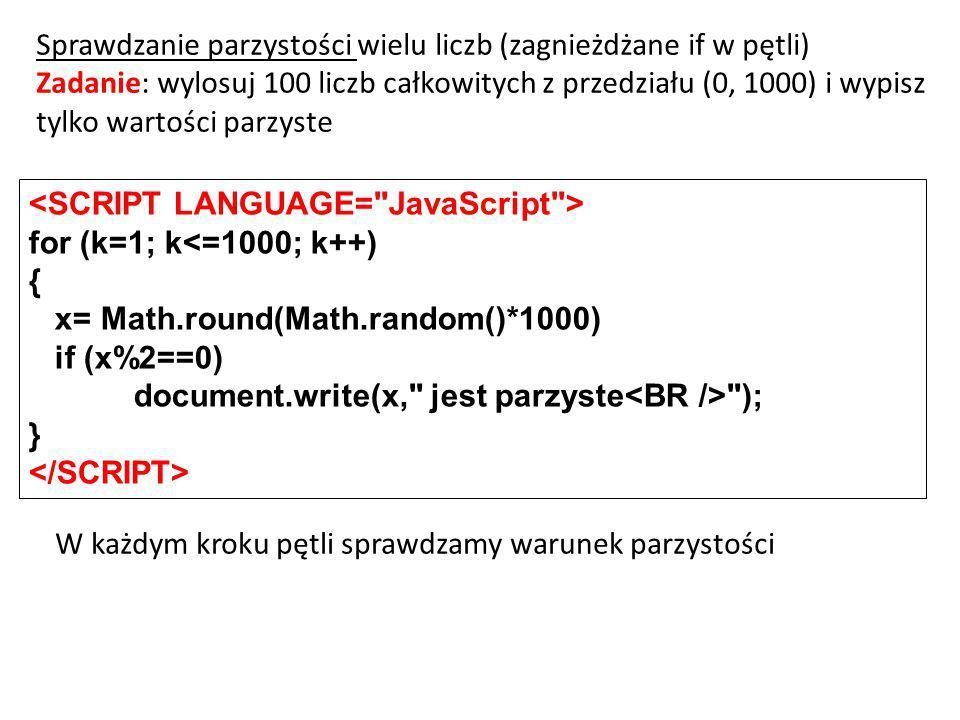 for (k=1; k<=1000; k++) { x= Math.round(Math.random()*1000) if (x%2==0) document.write(x, jest parzyste ); } Sprawdzanie parzystości wielu liczb (zagnieżdżane if w pętli) Zadanie: wylosuj 100 liczb całkowitych z przedziału (0, 1000) i wypisz tylko wartości parzyste W każdym kroku pętli sprawdzamy warunek parzystości