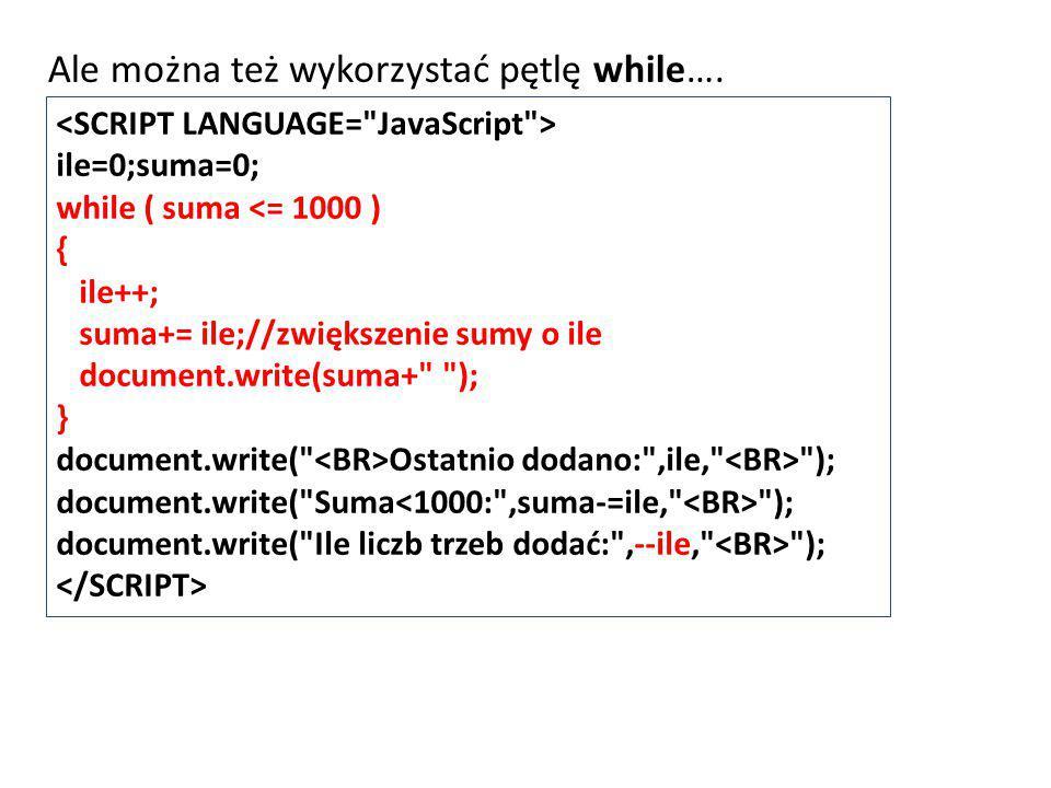 ile=0;suma=0; while ( suma <= 1000 ) { ile++; suma+= ile;//zwiększenie sumy o ile document.write(suma+ ); } document.write( Ostatnio dodano: ,ile, ); document.write( Suma ); document.write( Ile liczb trzeb dodać: ,--ile, ); Ale można też wykorzystać pętlę while….
